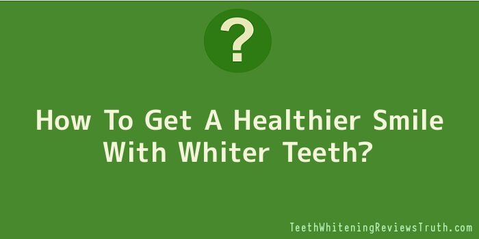 How To Get A Healthier Smile With Whiter Teeth