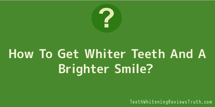 How To Get Whiter Teeth And A Brighter Smile