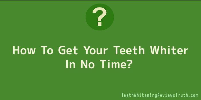 How To Get Your Teeth Whiter In No Time