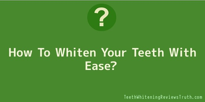 How To Whiten Your Teeth With Ease