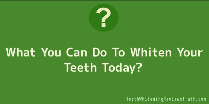 What You Can Do To Whiten Your Teeth Today