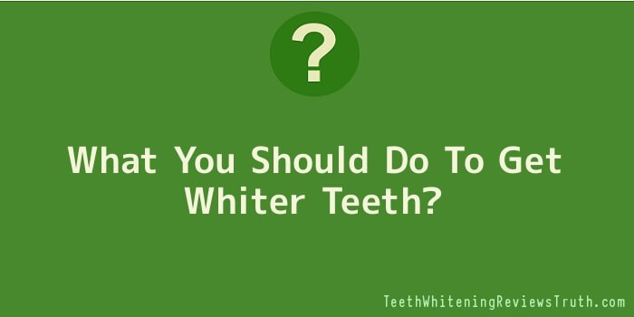 What You Should Do To Get Whiter Teeth